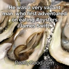 He was a very valiant man who first adventured on eating oysters. James Swift