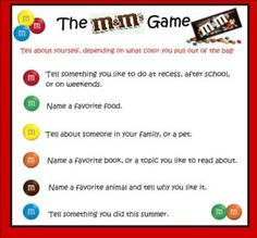 This is a great first day/week activity   for getting to know students, and they will love it because it involves candy!   They randomly choose an M out of the bag, depending on the color they choose   they will answer a question about themselves. If some students do not like   chocolate you could use Skittles instead. 0642