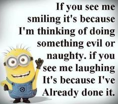 If you see me smiling, it's because I'm thinking of doing something evil or naughty. If you see me laughing, it's because I've already done it. - minion by katheryn