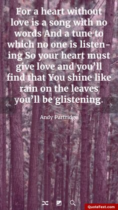 For a heart without love is a song with no words And a tune to which no one is listening So your heart must give love and you'll find that You shine like rain on the leaves you'll be glistening. - Andy Partridge