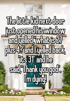 """""""The little kid next door just opened his window and yelled,""""what is 27 plus 4?""""and I yelled back, """"its 31"""" and he said,""""Thank you god"""". I'm dying!"""""""