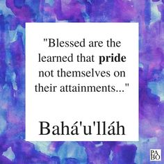 """""""Blessed are the learned that pride not themselves on their attainments; and well is it with the righteous that mock not the sinful, but rather conceal their misdeeds, so that their own shortcomings may remain veiled to men's eyes."""" Gleanings From the Writings of Bahá'u'lláh, p.314 Writings, Me Quotes, Pride, Blessed, Eyes, Books, Libros, Ego Quotes, Book"""