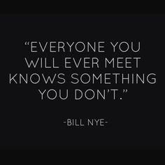 """Everyone you will ever meet knows something you dont."" --Bill Nye"