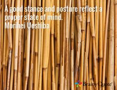 A good stance and posture reflect a proper state of mind. Morihei Ueshiba