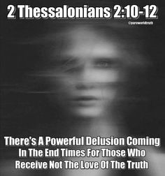 """""""And with all deceivableness of unrighteousness in them that perish; because they received not the love of the truth, that they might be saved. And for this cause God shall send them strong delusion, that they should believe a lie: That they all might be damned who believed not the truth, but had pleasure in unrighteousness."""" (2 Thess. 2:10-12 KJV)"""