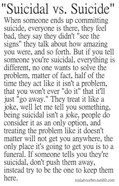 I'm posting this posting this on all my boards. You all NEED to read this and if you don't I don't like you. Never push away a suicidal person. And don't treat it like a joke or just brush it off if they tell you