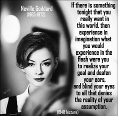 If there is something tonight that YOU REALLY WANT in this world, then EXPERIENCE IN IMAGINATION what you would EXPERIENCE IN THE FLESH were you to REALIZE your GOAL and DEAFAN your ears, and BLIND YOUR EYES to all that DENIES the REALITY of your ASSUMPTION. #Neville Goddard