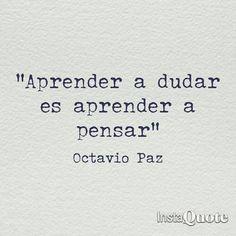 ... Aprender a dudar es aprender a pensar. Octavio Paz.