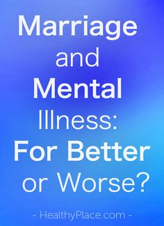 """""""What happens when mental illness changes your spouse? Having a husband or wife with mental illness changes the marriage and bring challenges."""" www.HealthyPlace.com"""