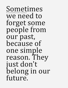 We Need To Forget Some People From Our Past Because They Don't Belong In Our Future