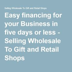 Easy financing for your Business in five days or less - Selling Wholesale To Gift and Retail Shops