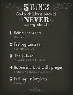 5 things God's children should NEVER worry about: 1. being forsaken (Hebrews 13:5); 2. feeling useless (1 Corinthians 12:12-31); 3. the future (Jeremiah 29:11, John 14:1-3); 4. bothering God with prayer (1 Peter 5:7, 1 Thessalonians 5:17); 5. feeling unforgiven (1 John 1:9).