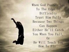 When God Pushes you to the edge of difficulty. Trust Him fully because two things can happen.   Either he'll catch you when you fall or He will teach you how to fly.