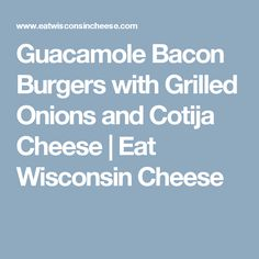 Guacamole Bacon Burgers with Grilled Onions and Cotija Cheese | Eat Wisconsin Cheese