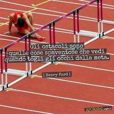 """""""Gli ostacoli sono quelle cose spaventose che vedi quando togli gli occhi dalla meta.""""  Henry Ford"""