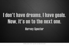 I don't have dreams, I have goals. Now, it's on to the next one - Harvey Specter