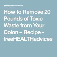 How to Remove 20 Pounds of Toxic Waste from Your Colon – Recipe - freeHEALTHadvices