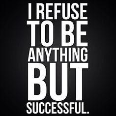 I refuse to be anything but successful.