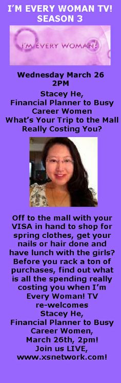 Off to the mall with your VISA in hand to shop for spring clothes, get your nails or hair done and have lunch with the girls? Before you rack a ton of purchase, find out what is all the spending really costing you when I'm Every Woman! TV re-welcomes Stacey He, Financial Planner to Busy Career, March 26th, 2pm! Join us LIVE, www.xsnetwork.com!