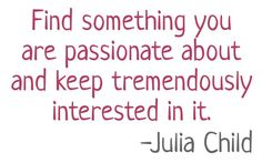 """""""Find something you are passionate about and keep tremendously interested in it."""" - Julia Child, Junior League of Pasadena"""