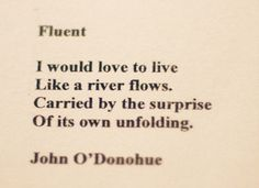 "I would love to live | Like a river flows. | Carried by the surprise | Of its own unfolding.  ~ ""Fluent"", by John O'Donohue"