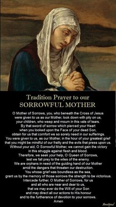 The dedicates the month of to Our Lady of Sorrows. This devotion recalls the Blessed Virgin Mary's spiritual martyrdom in virtue of her perfect union with the Passion of Christ. This was her role in salvation history. to Our Sorrowful Mother. Prayers To Mary, Novena Prayers, Prayers For Healing, Prayer Scriptures, Prayer Book, God Prayer, Fatima Prayer, Roman Catholic Prayers, Catholic Quotes