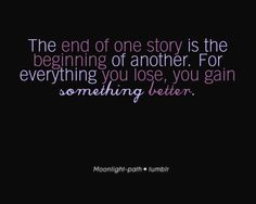 The END OF A ONE STORY is the BEGINNING of another. For everything YOU LOSE, YOU GAIN something BETTER.