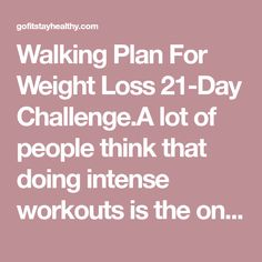 Walking Plan For Weight Loss 21-Day Challenge.A lot of people think that doing intense workouts is the only way to lose weight. However, you shouldn't strain yourself in order to achieve results, but make sure that you are active as much as you can throughout the day!