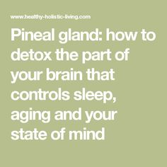 Pineal gland: how to detox the part of your brain that controls sleep, aging and your state of mind