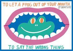 Un idiom es una expresión que significa algo diferente al significado individual de cada una de sus palabras. Aquí hay un idiom (frase hecha) para que aprendas y utilices To let a frog out of your mouth = to say the wrong thing