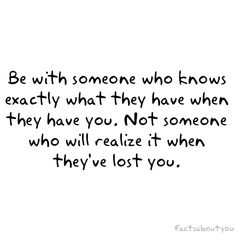 Be with someone who knows what they have when they are with you, someone who values you. This is very important.