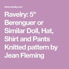 "Ravelry: 5"" Berenguer or Similar Doll, Hat, Shirt and Pants Knitted pattern by Jean Fleming"