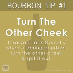 Bourbon Tip #1: Turn The Other Cheek – If served Jack Daniel's when ordering bourbon, turn the other cheek & spit it out.