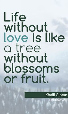 Life without love is like a tree without blossoms or fruit, ~ Khalil Gibran <3 Love Sayings #quotes, #love, #sayings, https://apps.facebook.com/yangutu