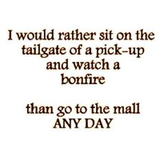 I would rather sit on the tailgate of a pick-up and watch a bonfire than go to the mall any day! I HATE the mall and clothes shopping! Great Quotes, Quotes To Live By, Funny Quotes, Inspirational Quotes, Truck Quotes, Awesome Quotes, Redneck Quotes, Song Quotes, Song Lyrics