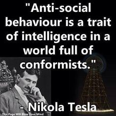 Nikola Tesla. I'm going to memorize this and repeat it every time someone says something about me wanting to be by myself.