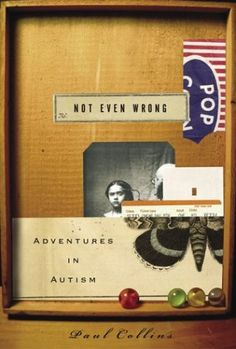 Not Even Wrong: Adventures in Autism by Paul Collins  Father of autistic son journeys back through time to examine forgotten geniuses and obscure medical archives to piece together a history of autism.