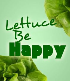 Find the good in everyday. Start living your life the right way. Be motivated. Persevere. Succeed.  ...and LETTUCE all be happy!