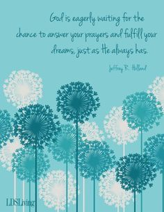 "Beautiful principle: ""God is eagerly waiting for the chance to answer your prayers and fulfill your dreams, just as He always has."" -Jeffrey R. Holland #prayer #lds #mormon"