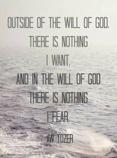 Outside the will of God there is nothing I want and inside the will of God there. Is nothing I fear