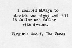 I desired always to stretch the night and fill it fuller and fuller with dreams. - Virginia Woolf