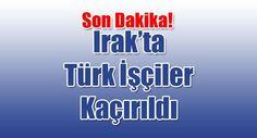 Türk İşçiler Kaçırıldı - kureselajans.com-İslami Haber Medyası