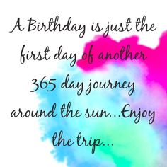 A Birthday is just the first day of another 365 day journey around the sun...Enjoy the trip...Happy Birthday!  tjn