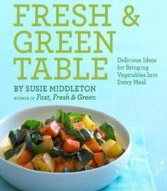 The Fresh & Green Table: Delicious Ideas For Bringing Vegetables Into Every Meal PDF