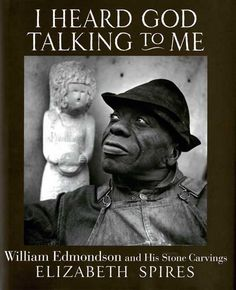 """I Heard God Talking to Me: William Edmondson and His Stone Carvings Elizabeth Spires """"I'se just doing the Lord's Work. I didn't know I was n..."""