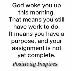 God woke you up this morning so your purpose is not yet fulfilled