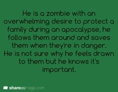 He is a zombie with an overwhelming desire to protect a family during an apocalypse. He follows them around and saves them when they're in danger. He is not sure why he feels drawn to them, but he knows it's important.
