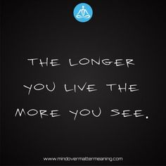 life quotes - The-longer-you-live-the-more-you-see. Mind Over Matter Meaning, Life Proverbs, Consciousness, Life Quotes, Spirituality, Mindfulness, Live, Life Sayings, Quotes About Life