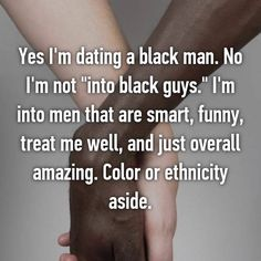 "Yes I'm dating a black man. No I'm not ""into black guys."" I'm into men that are smart, funny, treat me well, and just overall amazing. Color or ethnicity aside."