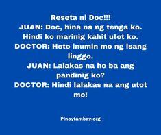 Reseta ni Doc!!! JUAN: Doc, hina na ng tenga ko. Hindi ko marinig kahit utot ko. DOCTOR: Heto inumin mo ng isang linggo. JUAN: Lalakas na ho ba ang pandinig ko? DOCTOR: Hindi lalakas na ang utot mo! Hugot Quotes, Pinoy